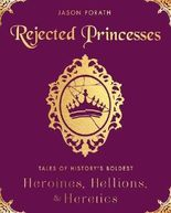 Rejected Princesses: Tales of History's Boldest Heroines, Hellions, and Heretics