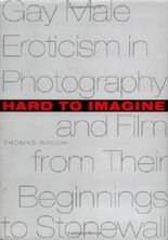 Hard to Imagine: Gay Male Eroticism in Photography and Film from Their Beginnings to Stonewall (Between Men - Between Women: Lesbian & Gay Studies)