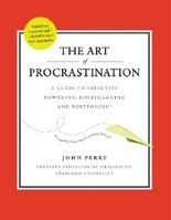 Art of Procrastination, The: The Art of Effective Dawdling, Dallying, Lollygagging, and Postponing