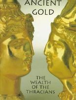 Ancient Gold: The Wealth of the Thracians - Treasures from the Republic of Bulgaria