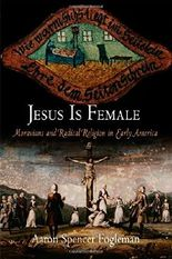 Jesus Is Female: Moravians and Radical Religion in Early America (Early American Studies)