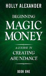 Beginning Magic Money: A Course in Creating Abundance, Book One (Magic Money Books) (Volume 1)