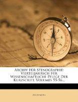 Archiv Fur Stenographie: Zeitschrift Fur Die Wissenschaftliche Pflege Der Alten Tachygraphie Und Der Neuzeitlichen Kurzschrift.