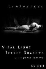 Luminarcus: Vital Light Secret Shadows ...a photo journey: Volume 1 (Luminarcus Series)
