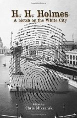 H. H. Holmes: A blotch on the White City: Period accounts of Herman W. Mudgett, America's first serial murderer