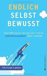 """Endlich selbstbewusst!: Das letzte Buch, das Sie zum Thema """"Selbstbewusstsein"""" lesen werden!"""