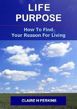 Life Purpose - How To Find Your Reason For Living: How To Find Your Reason For Living