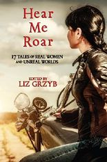 Hear Me Roar: 17 Tales of Real Women and Unreal Worlds