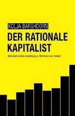 Der rationale Kapitalist: Mit Arbeit-Aktien-Ausbildung zu Reichtum und Freiheit