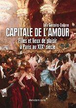 Capitale de l'amour - Filles et lieux de plaisir à Paris au XIXe siècle