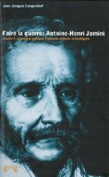 Faire la guerre, Antoine Henri Jomini, volume 2 : Le penseur politique, l'historien militaire, le stratégiste