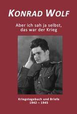 Konrad Wolf - Aber ich sah ja selbst, das war der Krieg