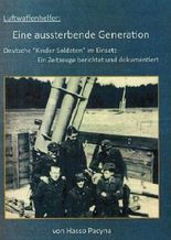 Luftwaffenhelfer: Eine aussterbende Generation: Deutsche Kinder-Soldaten im Einsatz - Ein Zeitzeuge berichtet und dokumentiert