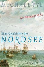 Am Rand der Welt: Eine Geschichte der Nordsee und die Anfänge Europas