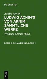 Arnim, Achim; Grimm, Wilhelm: Ludwig Achim's von Arnim sämmtliche Werke / Schaubühne, Band 1