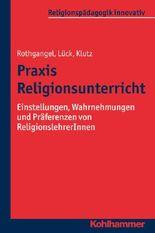 Praxis Religionsunterricht: Einstellungen, Wahrnehmungen und Präferenzen von ReligionslehrerInnen (Religionspädagogik innovativ)