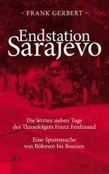 Endstation Sarajevo: Die letzten sieben Tage des Thronfolgers Franz Ferdinand. Eine Spurensuche von Böhmen bis Bosnien