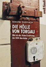 Die Hölle von Torgau - Wie ich die Heim-Erziehung der DDR überlebte
