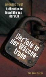 Der Tote in der Wäschetruhe: Authentische Mordfälle aus der DDR