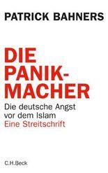 Die Panikmacher: Die deutsche Angst vor dem Islam: Die deutsche Angst vor dem Islam. Eine Streitschrift