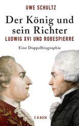 Der König und sein Richter: Ludwig XVI und Robespierre: Ludwig XVI. und Robespierre