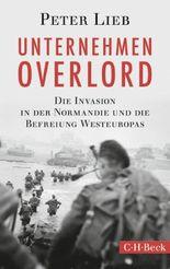 Unternehmen Overlord: Die Invasion in der Normandie und die Befreiung Westeuropas (Beck Paperback)