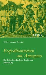 Expeditionsreisen am Amazonas: Der Ethnologe Karl von den Steinen (1855-1929). Mit einem Geleitwort von Mark Münzel