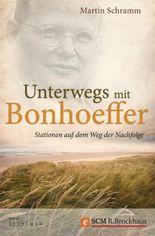 Unterwegs mit Bonhoeffer: Stationen auf dem Weg der Nachfolge