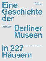 Eine Geschichte der Berliner Museen in 120 Häusern