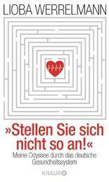 Stellen Sie sich nicht so an.: Meine Odyssee durch das deutsche Gesundheitssystem