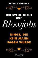 Ich stehe nicht auf Blowjobs: Dinge, die kein Mann sagen würde