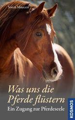 Was uns die Pferde flüstern: Ein Zugang zur Pferdeseele