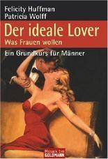 Der ideale Lover. Was Frauen wollen - Ein Grundkurs für Männer