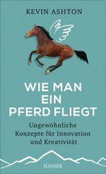 Wie man ein Pferd fliegt: Ungewöhnliche Konzepte für Innovation und Kreativität