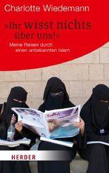 Ihr wisst nichts über uns!: Meine Reiesn durch einen unbekannten Islam: Meine Reisen durch einen unbekannten Islam (HERDER spektrum)