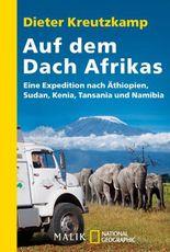 Auf dem Dach Afrikas: Eine Expedition nach Äthopien, Sudan, Kenia, Tansania und Namibia