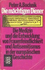 Die mächtigen Diener. Die Medizin und die Entwicklung von Frauenfeindlichkeit und Antisemitismus in der europäischen Geschichte.