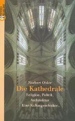 Die Kathedrale. Religion, Politik, Architektur. Eine Kulturgeschichte