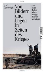 Von Bildern und Lügen in Zeiten des Krieges: Aus dem Leben eines Kriegsberichterstatters - Aktualisierte Neuausgabe