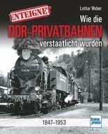 Enteignet - Wie die DDR-Privatbahnen verstaatlicht wurden