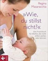 """""""Wie, du stillst nicht?"""": Das Praxisbuch für Mütter, die nicht stillen wollen oder können"""