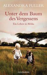 Unter dem Baum des Vergessens -: Ein Leben in Afrika