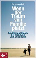 Wenn der Traum von Familie platzt: Ein Mutmachbuch bei Trennung und Scheidung