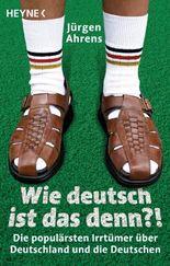 Wie deutsch ist das denn?: Die populärsten Irrtümer über Deutschland und die Deutschen