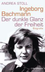 Ingeborg Bachmann: Der dunkle Glanz der Freiheit - Die Biografie