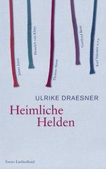 Heimliche Helden: Über Heinrich von Kleist, James Joyce, Thomas Mann, Gottfried Benn, Karl Valentin u.v.a.