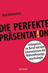 Die perfekte Präsentation: Erfolgreich im Beruf mit den Erkenntnissen der Wahrnehmungspsychologie