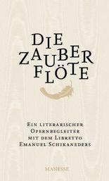 Die Zauberflöte: Ein literarischer Opernbegleiter. Mit dem Libretto Emanuel Schikaneders und verwandten Märchendichtungen