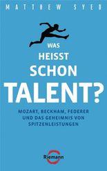 Was heißt schon Talent?: Mozart, Beckham, Federer und das Geheimnis von Spitzenleistungen