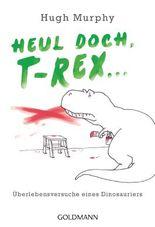 Heul doch, T-Rex!: Überlebensversuche eines Dinosauriers